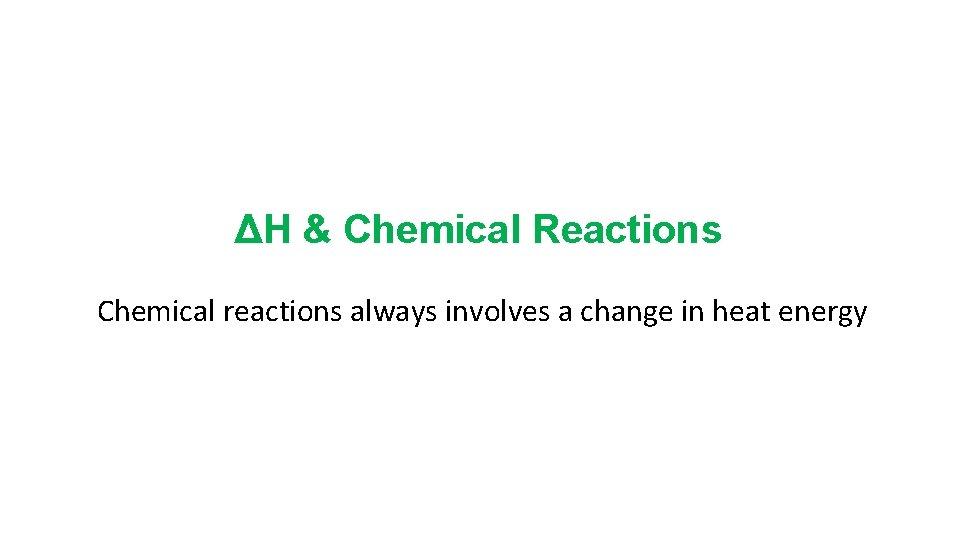 ΔH & Chemical Reactions Chemical reactions always involves a change in heat energy