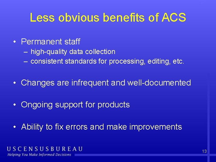 Less obvious benefits of ACS • Permanent staff – high-quality data collection – consistent