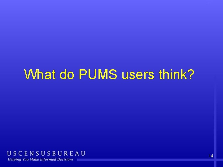 What do PUMS users think? 14