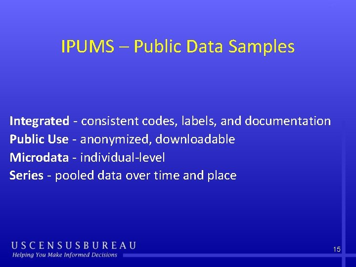 IPUMS – Public Data Samples Integrated - consistent codes, labels, and documentation Public Use