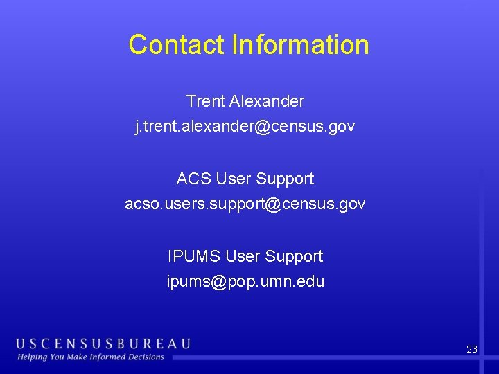 Contact Information Trent Alexander j. trent. alexander@census. gov ACS User Support acso. users. support@census.