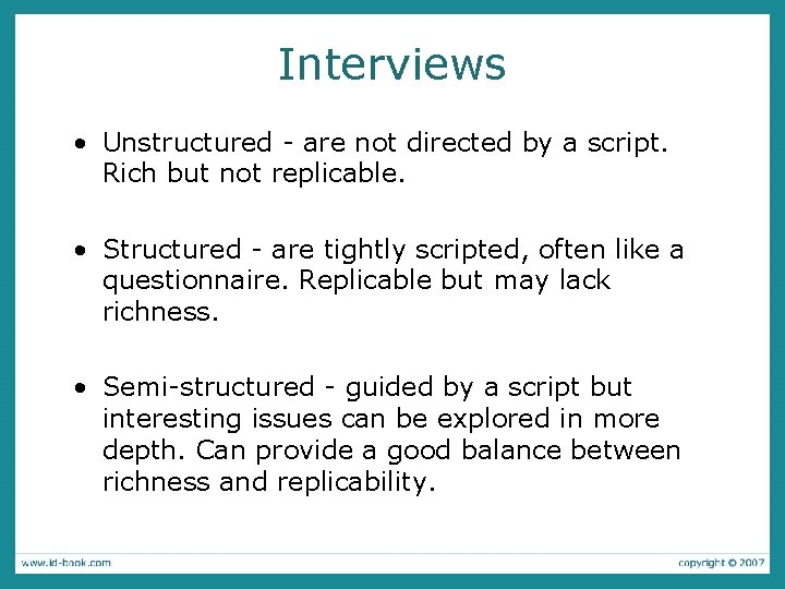 Interviews • Unstructured - are not directed by a script. Rich but not replicable.