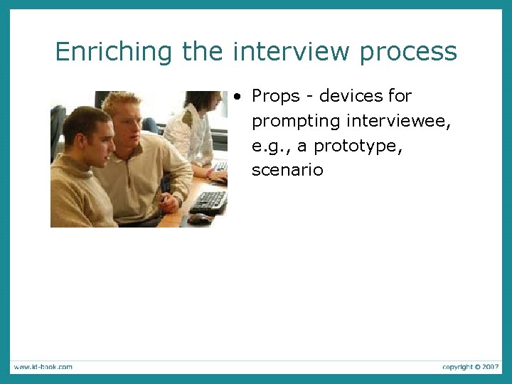 Enriching the interview process • Props - devices for prompting interviewee, e. g. ,