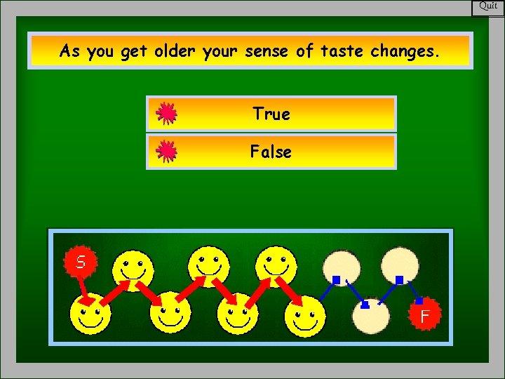 Quit As you get older your sense of taste changes. True False