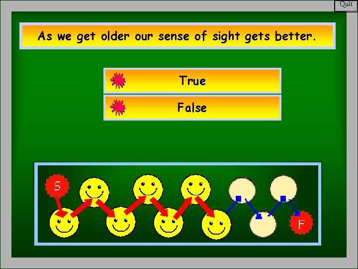 Quit As we get older our sense of sight gets better. True False