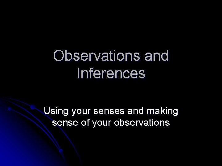 Observations and Inferences Using your senses and making sense of your observations
