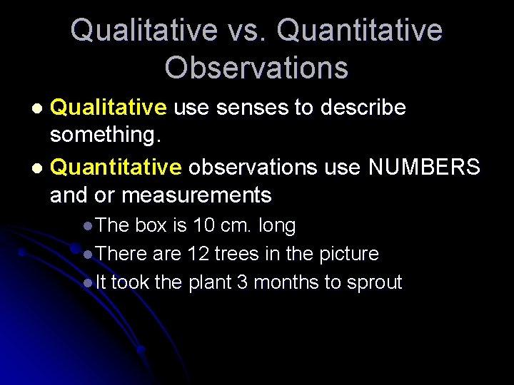 Qualitative vs. Quantitative Observations Qualitative use senses to describe something. l Quantitative observations use
