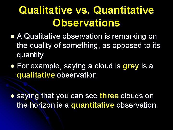 Qualitative vs. Quantitative Observations A Qualitative observation is remarking on the quality of something,