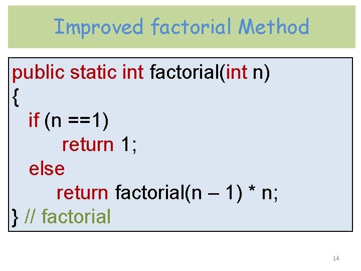 Improved factorial Method public static int factorial(int n) { if (n ==1) return 1;