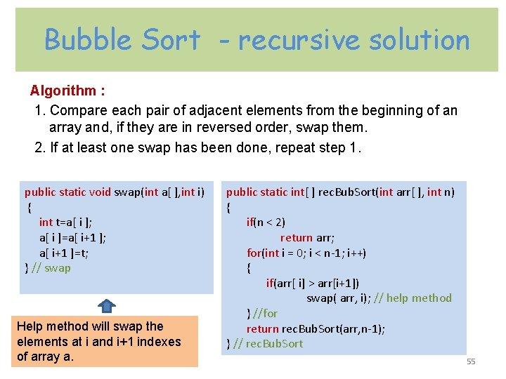 Bubble Sort - recursive solution Algorithm : 1. Compare each pair of adjacent elements