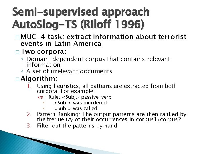 Semi-supervised approach Auto. Slog-TS (Riloff 1996) � MUC-4 task: extract information about terrorist events