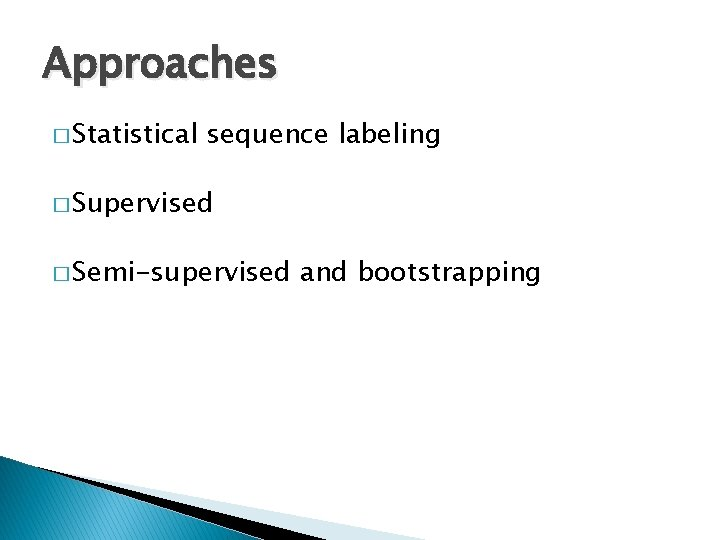 Approaches � Statistical sequence labeling � Supervised � Semi-supervised and bootstrapping