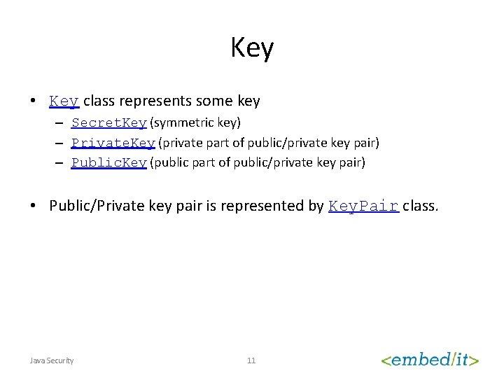Key • Key class represents some key – Secret. Key (symmetric key) – Private.