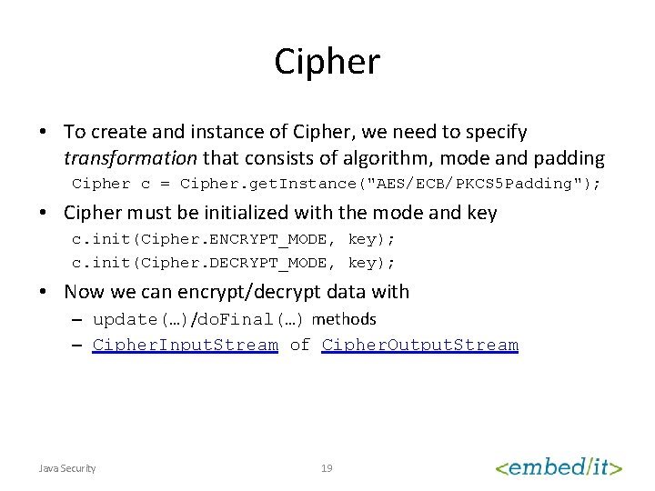 Cipher • To create and instance of Cipher, we need to specify transformation that