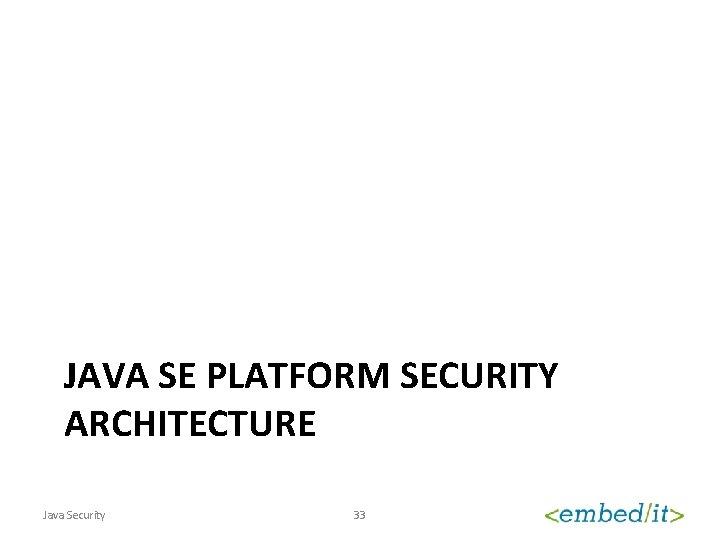 JAVA SE PLATFORM SECURITY ARCHITECTURE Java Security 33