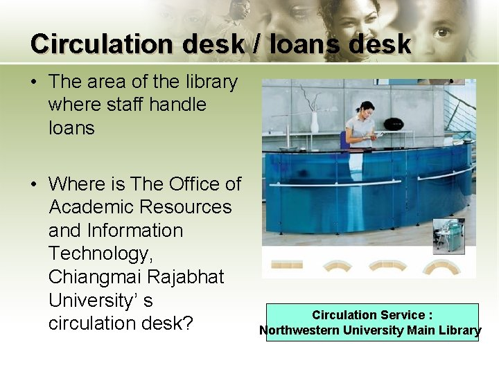 Circulation desk / loans desk • The area of the library where staff handle