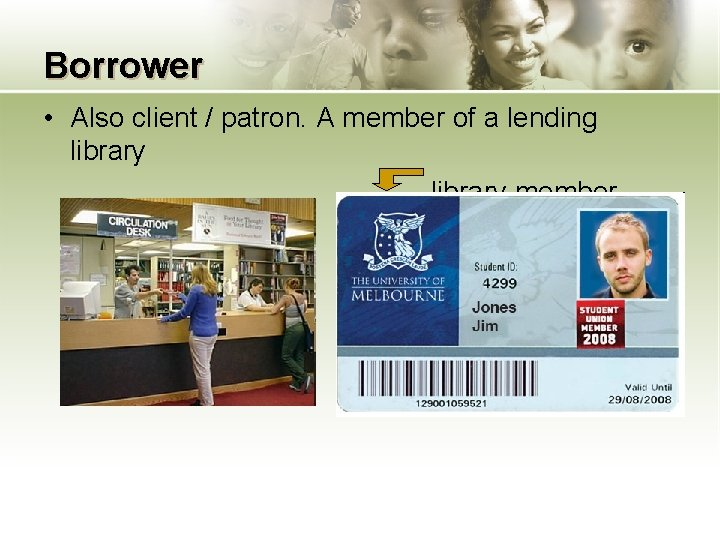 Borrower • Also client / patron. A member of a lending library member card