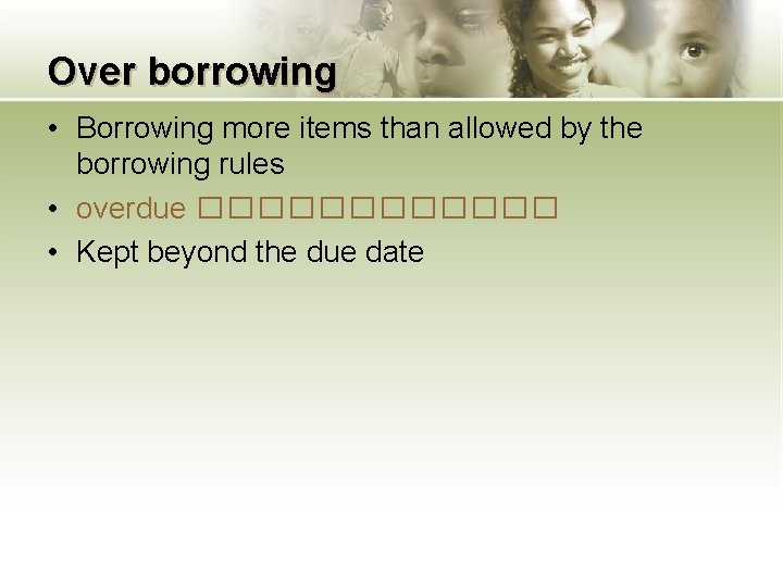Over borrowing • Borrowing more items than allowed by the borrowing rules • overdue