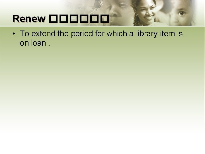 Renew ������ • To extend the period for which a library item is on