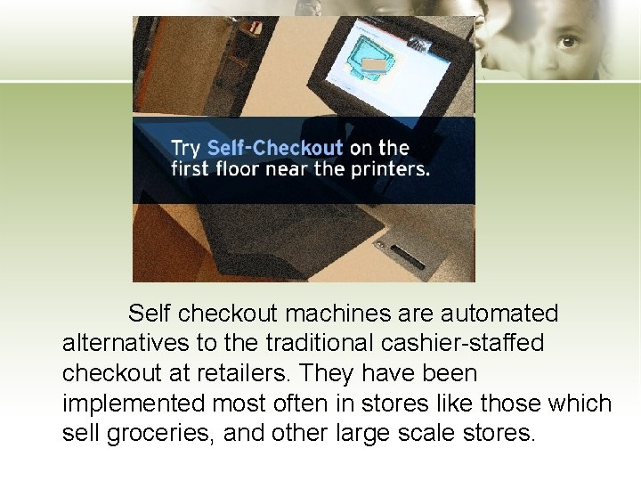 Self checkout machines are automated alternatives to the traditional cashier-staffed checkout at retailers. They