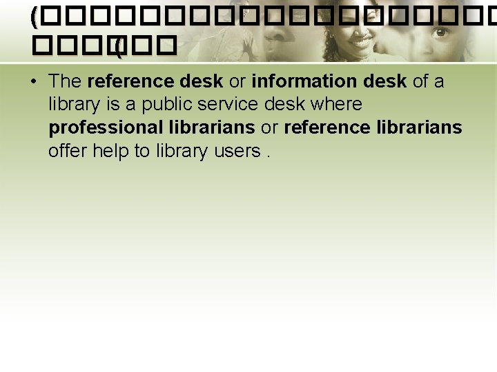 (���������� ( • The reference desk or information desk of a library is a