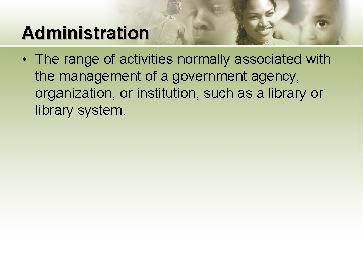 Administration • The range of activities normally associated with the management of a government