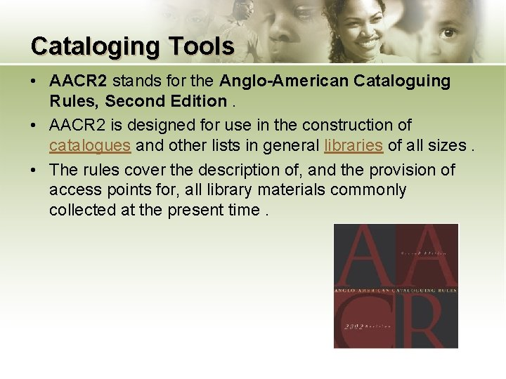 Cataloging Tools • AACR 2 stands for the Anglo-American Cataloguing Rules, Second Edition. •