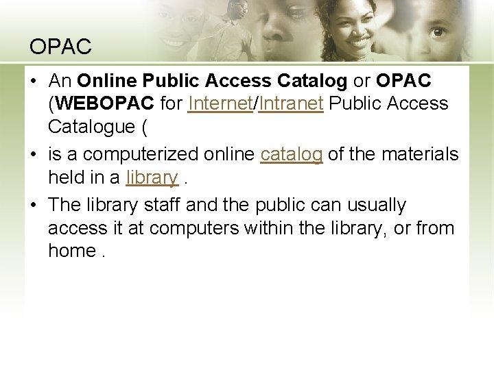 OPAC • An Online Public Access Catalog or OPAC (WEBOPAC for Internet/Intranet Public Access