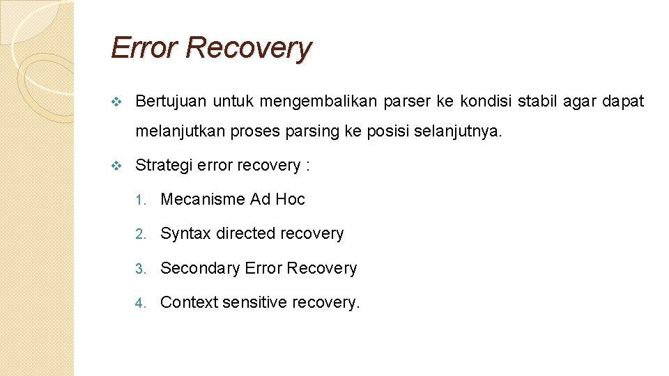 Error Recovery v Bertujuan untuk mengembalikan parser ke kondisi stabil agar dapat melanjutkan proses