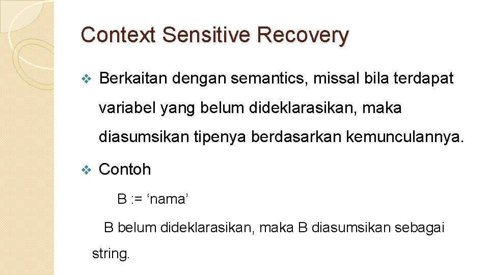 Context Sensitive Recovery v Berkaitan dengan semantics, missal bila terdapat variabel yang belum dideklarasikan,