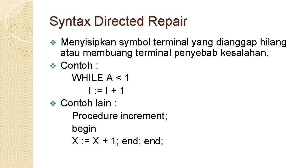 Syntax Directed Repair Menyisipkan symbol terminal yang dianggap hilang atau membuang terminal penyebab kesalahan.