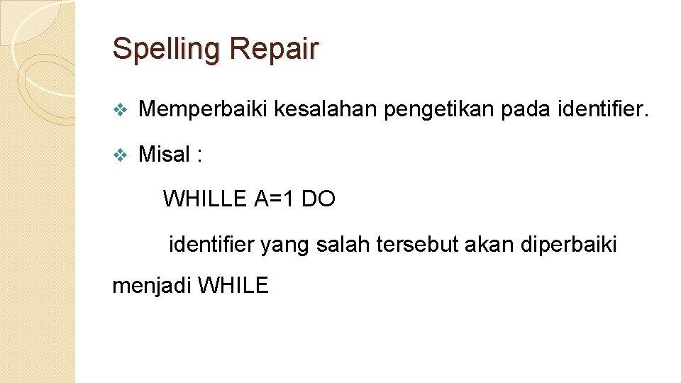 Spelling Repair v Memperbaiki kesalahan pengetikan pada identifier. v Misal : WHILLE A=1 DO