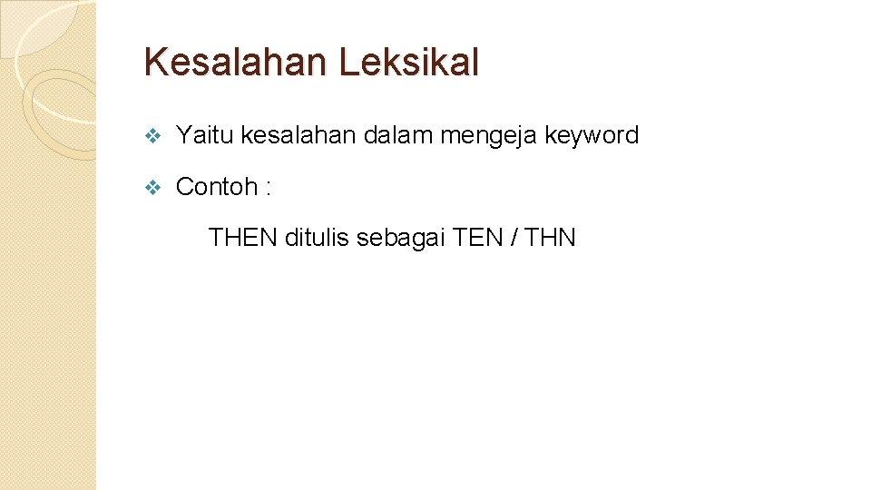 Kesalahan Leksikal v Yaitu kesalahan dalam mengeja keyword v Contoh : THEN ditulis sebagai