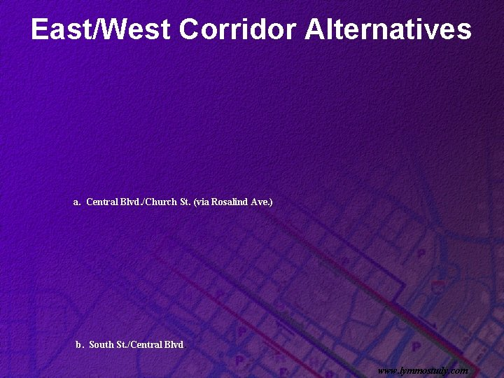 East/West Corridor Alternatives a. Central Blvd. /Church St. (via Rosalind Ave. ) b. South