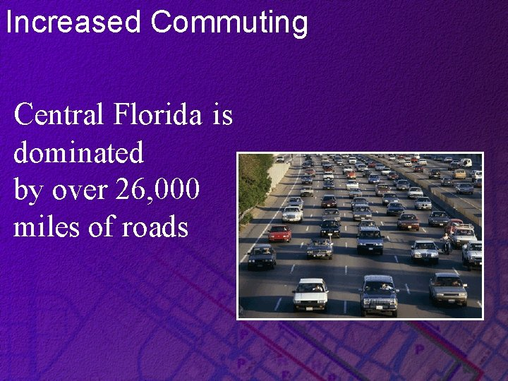Increased Commuting Central Florida is dominated by over 26, 000 miles of roads