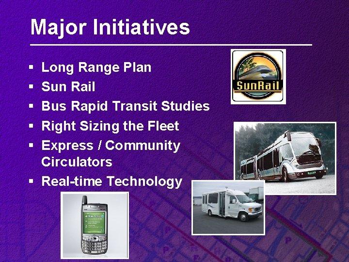 Major Initiatives § § § Long Range Plan Sun Rail Bus Rapid Transit Studies