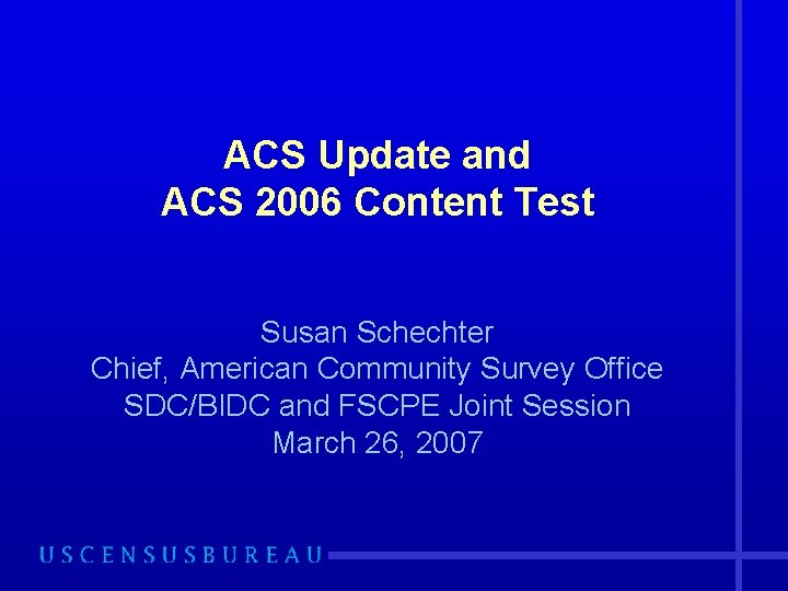 ACS Update and ACS 2006 Content Test Susan Schechter Chief, American Community Survey Office