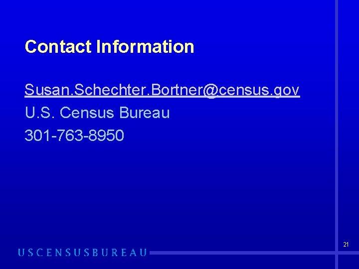 Contact Information Susan. Schechter. Bortner@census. gov U. S. Census Bureau 301 -763 -8950 21