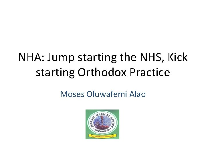 NHA: Jump starting the NHS, Kick starting Orthodox Practice Moses Oluwafemi Alao
