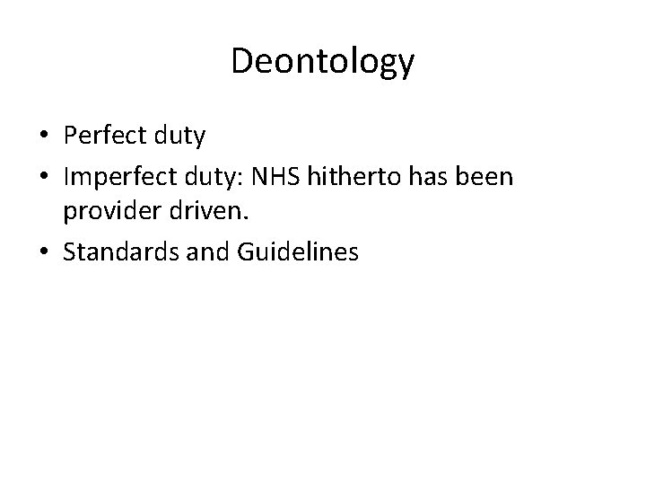 Deontology • Perfect duty • Imperfect duty: NHS hitherto has been provider driven. •