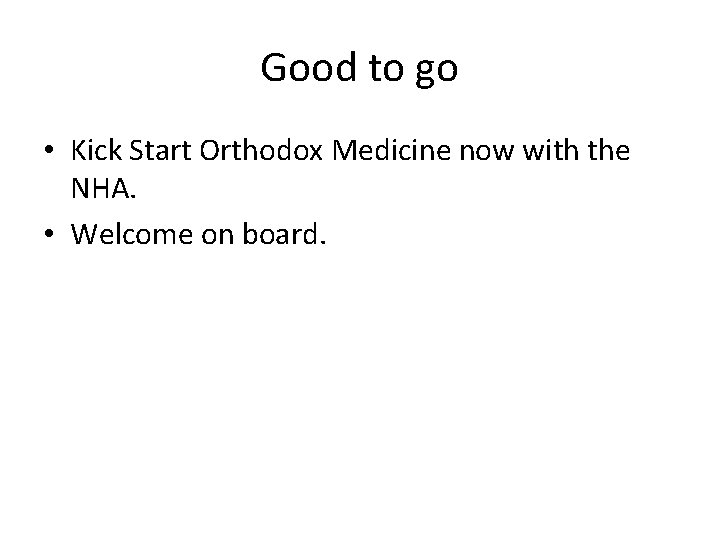 Good to go • Kick Start Orthodox Medicine now with the NHA. • Welcome