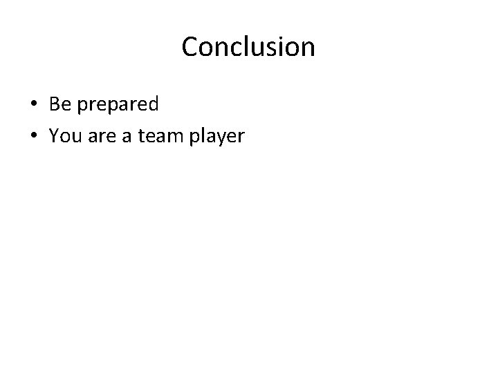Conclusion • Be prepared • You are a team player