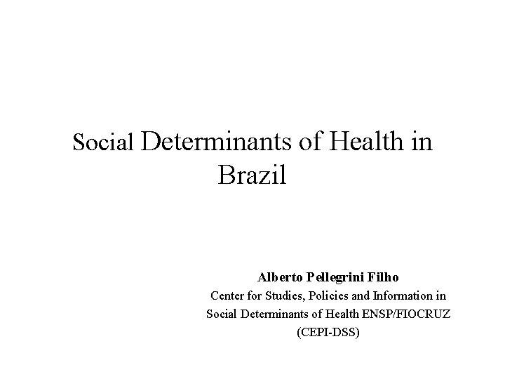 Social Determinants of Health in Brazil Alberto Pellegrini Filho Center for Studies, Policies and