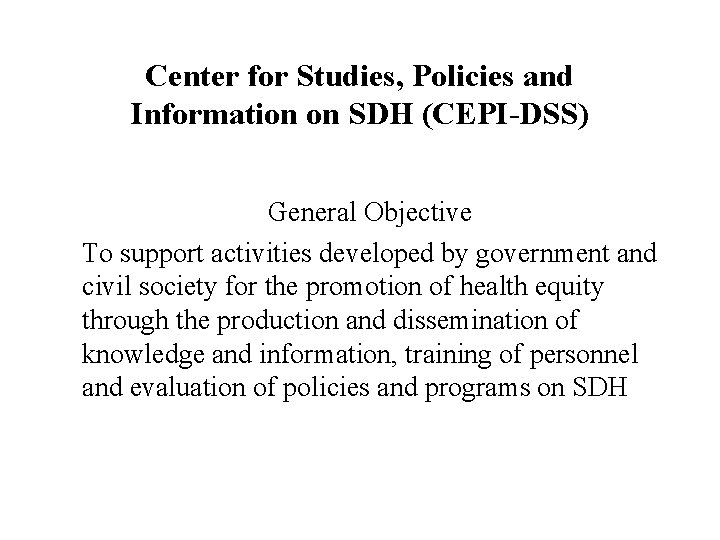 Center for Studies, Policies and Information on SDH (CEPI-DSS) General Objective To support activities