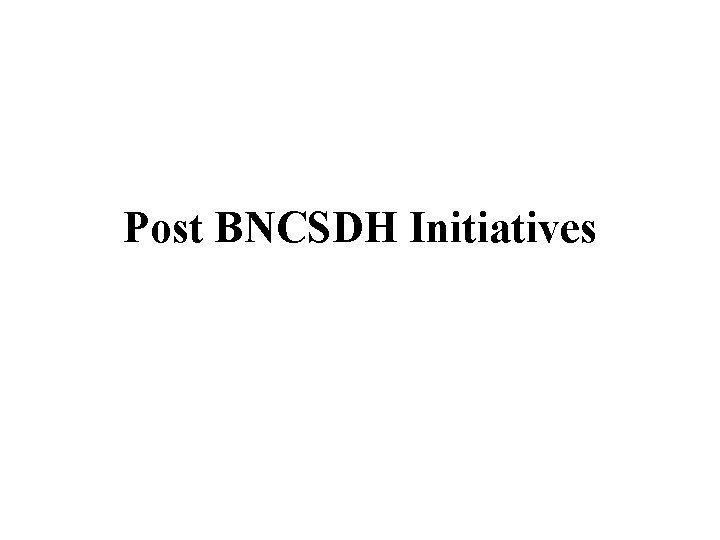 Post BNCSDH Initiatives