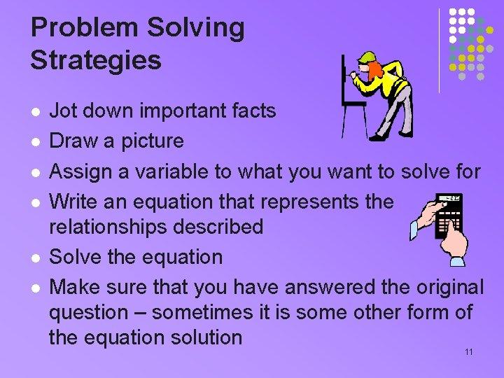 Problem Solving Strategies l l l Jot down important facts Draw a picture Assign