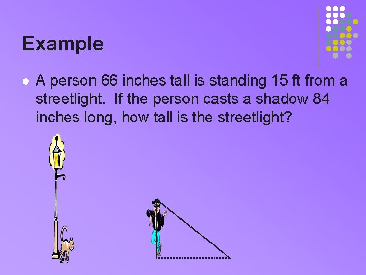 Example l A person 66 inches tall is standing 15 ft from a streetlight.