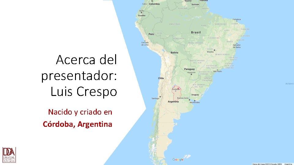 Acerca del presentador: Luis Crespo Nacido y criado en Córdoba, Argentina