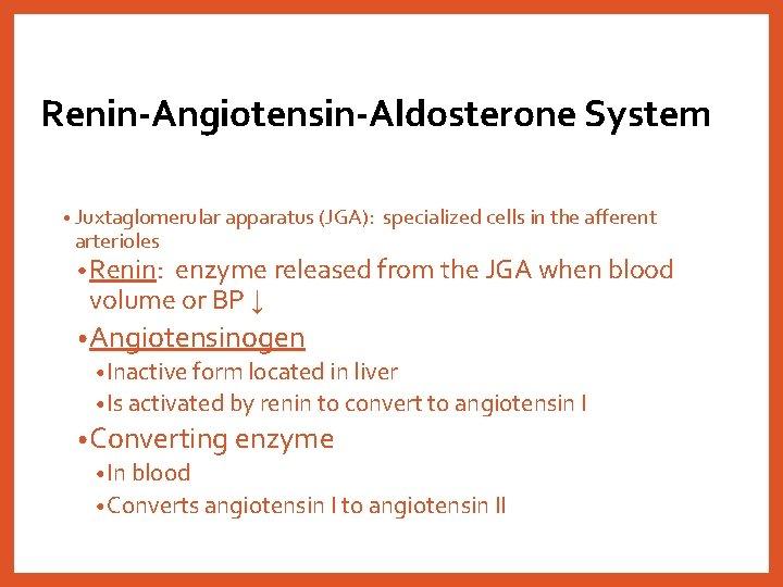 Renin-Angiotensin-Aldosterone System • Juxtaglomerular apparatus (JGA): arterioles specialized cells in the afferent • Renin: