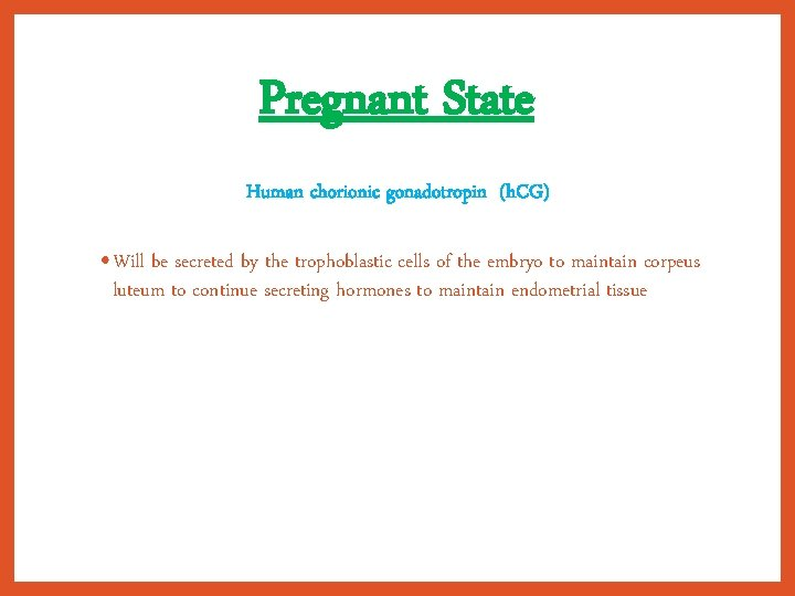 Pregnant State Human chorionic gonadotropin (h. CG) • Will be secreted by the trophoblastic
